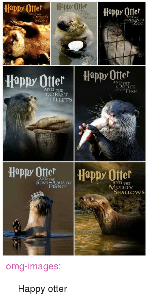 "Muddy: Happy Otter  Happy Offer  Hippy 0tter  AND  AND THE  SHELI  OTTERs  STONE  AND THE  PRİSON E12  SECRETs  appy Otter Happ Otel  AND THE  ORDER  OF THFiSH  AND THE  GOBLET  OFFILLETS  Happy Ote  Happy Otter  AND TH  SEMI-AOUATİC  AND THE  PRINCE  MUDDY  SHALLOws <p><a href=""https://omg-images.tumblr.com/post/167311055582/happy-otter"" class=""tumblr_blog"">omg-images</a>:</p>  <blockquote><p>Happy otter</p></blockquote>"