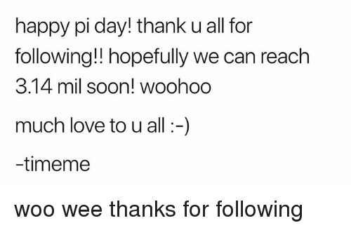 Love, Soon..., and Wee: happy pi day! thank u all for  following!! hopefully we can reach  3.14 mil soon! woohoo  much love to u all -)  -timeme woo wee thanks for following