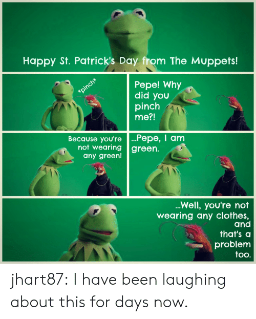 Clothes, The Muppets, and Tumblr: Happy St. Patrick's Day from The Muppets!  Pepe! Why  did you  pinch  me?!  Because you're ...Pepe, I anm  not wearing green.  any green!  Well, you're not  wearing any clothes,  and  that's a  problem  too. jhart87: I have been laughing about this for days now.