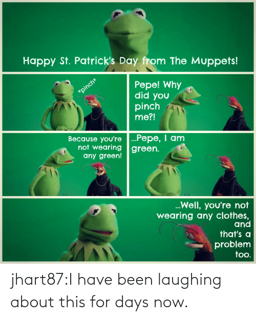Wearing: Happy St. Patrick's Day from The Muppets!  Pepe! Why  did you  pinch  me?!  Because you're ...Pepe, I anm  not wearing green.  any green!  Well, you're not  wearing any clothes,  and  that's a  problem  too. jhart87:I have been laughing about this for days now.