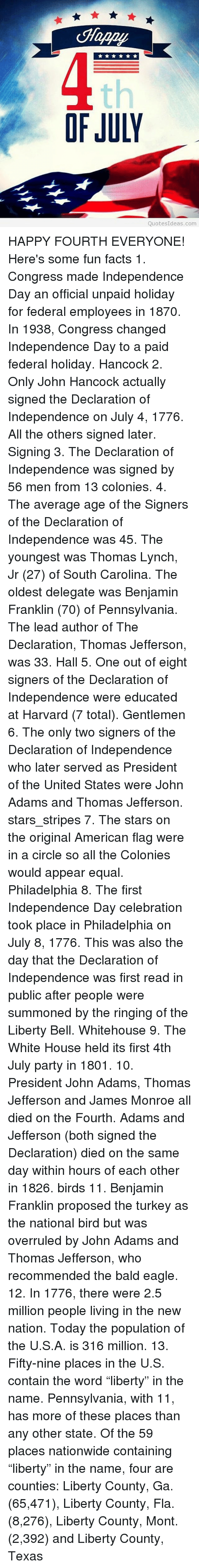 "Equalism: Happy  th  OF JULY  QuotesIdeas.com HAPPY FOURTH EVERYONE! Here's some fun facts 1. Congress made Independence Day an official unpaid holiday for federal employees in 1870. In 1938, Congress changed Independence Day to a paid federal holiday. Hancock 2. Only John Hancock actually signed the Declaration of Independence on July 4, 1776. All the others signed later. Signing 3. The Declaration of Independence was signed by 56 men from 13 colonies. 4. The average age of the Signers of the Declaration of Independence was 45. The youngest was Thomas Lynch, Jr (27) of South Carolina. The oldest delegate was Benjamin Franklin (70) of Pennsylvania. The lead author of The Declaration, Thomas Jefferson, was 33. Hall 5. One out of eight signers of the Declaration of Independence were educated at Harvard (7 total). Gentlemen 6. The only two signers of the Declaration of Independence who later served as President of the United States were John Adams and Thomas Jefferson. stars_stripes 7. The stars on the original American flag were in a circle so all the Colonies would appear equal. Philadelphia 8. The first Independence Day celebration took place in Philadelphia on July 8, 1776. This was also the day that the Declaration of Independence was first read in public after people were summoned by the ringing of the Liberty Bell. Whitehouse 9. The White House held its first 4th July party in 1801. 10. President John Adams, Thomas Jefferson and James Monroe all died on the Fourth. Adams and Jefferson (both signed the Declaration) died on the same day within hours of each other in 1826. birds 11. Benjamin Franklin proposed the turkey as the national bird but was overruled by John Adams and Thomas Jefferson, who recommended the bald eagle. 12. In 1776, there were 2.5 million people living in the new nation. Today the population of the U.S.A. is 316 million. 13. Fifty-nine places in the U.S. contain the word ""liberty"" in the name. Pennsylvania, with 11, has more of these places than any other state. Of the 59 places nationwide containing ""liberty"" in the name, four are counties: Liberty County, Ga. (65,471), Liberty County, Fla. (8,276), Liberty County, Mont. (2,392) and Liberty County, Texas"