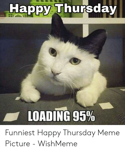 Wishmeme: Happy Thursday  LOADING 95% Funniest Happy Thursday Meme Picture - WishMeme