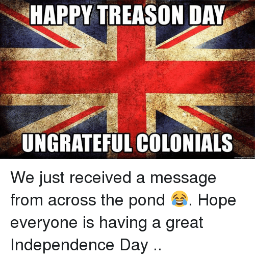 Independence Day: HAPPY TREASON DAY  UNGRATEFUL COLONIALS We just received a message from across the pond 😂.  Hope everyone is having  a great Independence Day ..