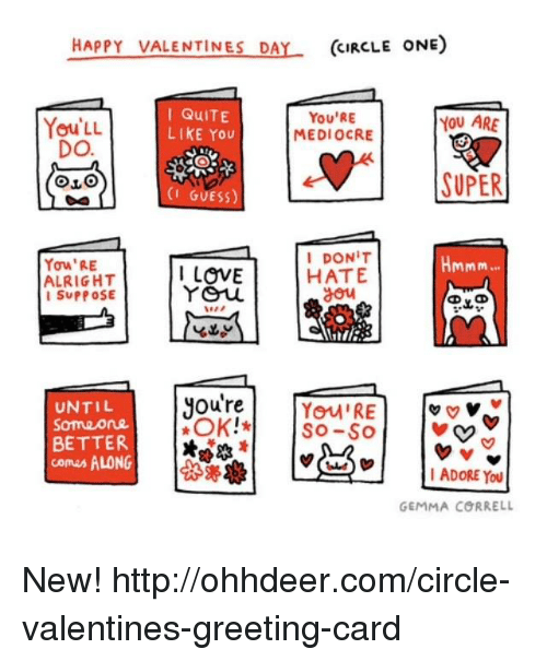 greeting cards: HAPPY VALENTINES DA  (CIRCLE ONE)  I QuITE  You'RE  YOU ARE  You LL  LIKE You  MEDIOCRE  DO.  SUPER  (I GUESS)  I DONIT  Hmmm  Yow'RE  I LOVE  HATE  ALRIGHT  You  SUPPOSE  Oure  UNTIL  You RE  v v v  Someone  OK!*  SO-SO  BETTER  comes ALONG  I ADORE YOU  GEMMA CORRELL New! http://ohhdeer.com/circle-valentines-greeting-card