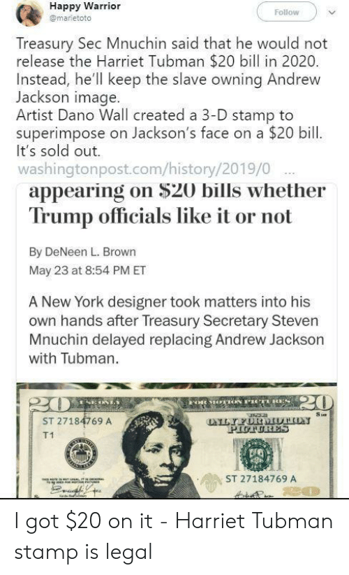 stamp: Happy Warrior  Follow  @marietoto  Treasury Sec Mnuchin said that he would not  release the Harriet Tubman $20 bill in 2020.  Instead, he'll keep the slave owning Andrew  Jackson image.  Artist Dano Wall created a 3-D stamp to  superimpose on Jackson's face on a $20 bill  It's sold out.  washingtonpost.com/history/2019/0  appearing on $20 bills whether  Trump officials like it or not  By DeNeen L. Brown  May 23 at 8:54 PM ET  A New York designer took matters into his  own hands after Treasury Secretary Steven  Mnuchin delayed replacing Andrew Jackson  with Tubman.  20  FoR MOACN PICTRES  m  Su  LYFURMUTHON  PIUTURES  ST 27184769 A  T1  ST 27184769 A  80 I got $20 on it - Harriet Tubman stamp is legal