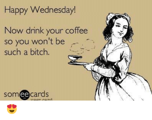 Bitch, Dank, and Coffee: Happy Wednesday!  Now drink your coffee  so you won't be  such a bitch.  somee cards  ее 😍