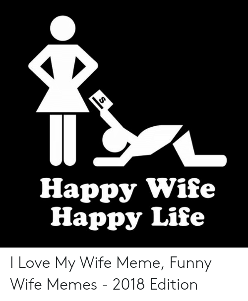 Love My Wife Meme: Happy Wife  Happy Life I Love My Wife Meme, Funny Wife Memes - 2018 Edition