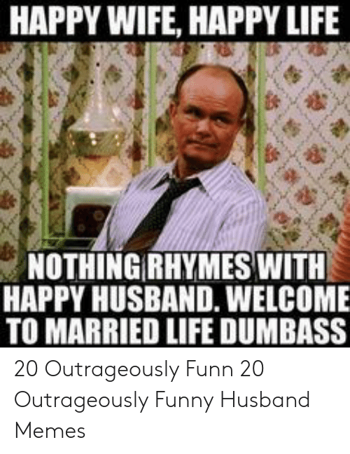 Funny, Life, and Memes: HAPPY WIFE, HAPPY LIFE  NOTHING RHYMES WITH  HAPPY HUSBAND. WELCOME  TO MARRIED LIFE DUMBASS 20 Outrageously Funn  20 Outrageously Funny Husband Memes