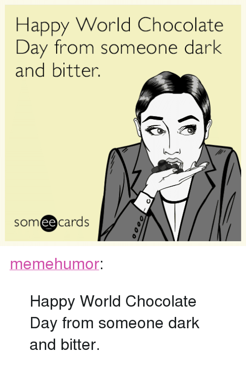 """Chocolate Day: Happy World Chocolate  Day from someone dark  and bitter  0  someecards  ее <p><a href=""""http://memehumor.net/post/162723860532/happy-world-chocolate-day-from-someone-dark-and"""" class=""""tumblr_blog"""">memehumor</a>:</p>  <blockquote><p>Happy World Chocolate Day from someone dark and bitter.</p></blockquote>"""