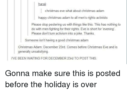 Christmas, Good, and Happy: harai  christmas eve what about christmas adam  happy christmas adam to all men's rights activists  Please stop pestering us with things like this. This has nothing to  do with men fighting for their rights. Eve is short for 'evening  Please don't turn activism into a joke. Thanks.  Someone isn't having a good christmas adam  Christmas Adam: December 23rd. Comes before Christmas Eve and is  enerally unsatisfyin  I'VE BEEN WAITING FOR DECEMBER 23rd TO POST THIS Gonna make sure this is posted before the holiday is over