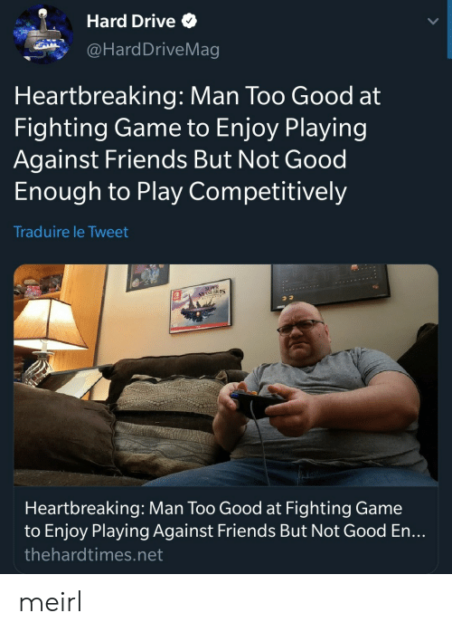 fighting game: Hard Drive  @HardDriveMag  Heartbreaking: Man Too Good at  Fighting Game to Enjoy Playing  Against Friends But Not Good  Enough to Play Competitively  Traduire le Tweet  SMASH BRES  Heartbreaking: Man Too Good at Fighting Game  to Enjoy Playing Against Friends But Not Good En...  thehardtimes.net meirl