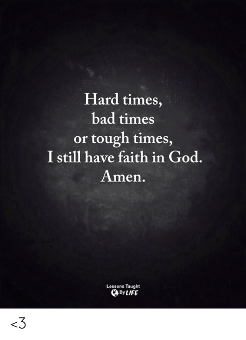 Tough Times: Hard times,  bad times  or tough times  I still have faith in God.  Amen.  Lessons Taught  By LIFE <3