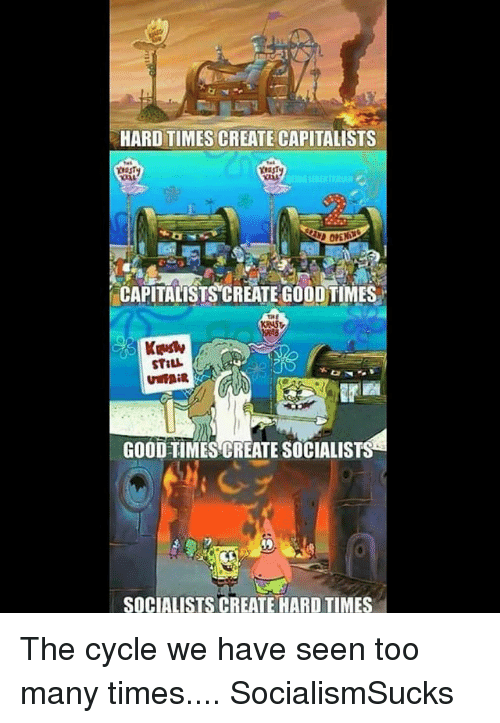 Memes, Good, and Socialist: HARD TIMES CREATE CAPITALISTS  CAPITALISTSCREATE GOODTIMES  GOOD TIMES CREATE SOCIALIST  SOCIALISTS CREATE HARD TIMES The cycle we have seen too many times.... SocialismSucks