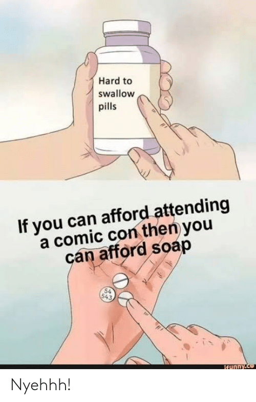 Comic Con: Hard to  swallow  pills  If you can afford attending  a comic con then you  can afford soap  54  543,  ifunny.ce Nyehhh!