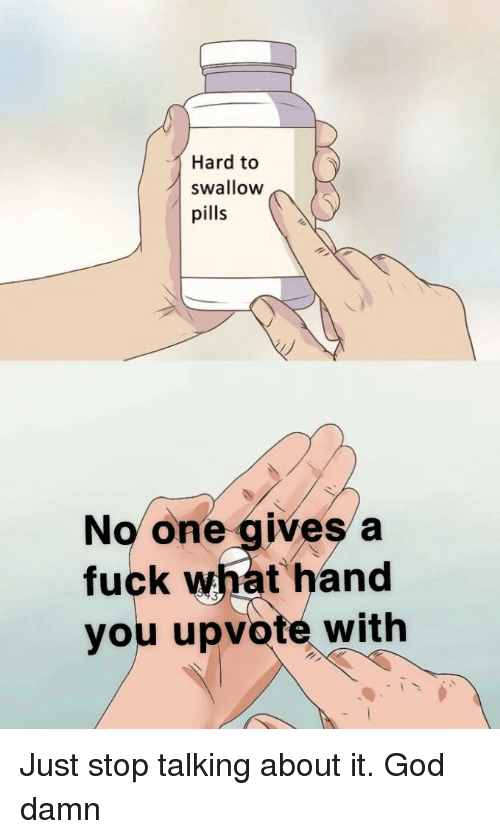 God, Fuck, and One: Hard to  swallow  pills  No one gives a  fuck what hand  you upvote with Just stop talking about it. God damn