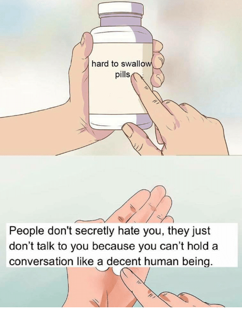 Human, They, and You: hard to swallow  pills  People don't secretly hate you, they just  don't talk to you because you can't hold a  conversation like a decent human being