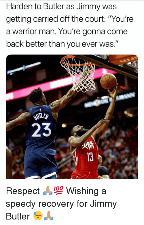 "Jimmy Butler, Memes, and Respect: Harden to Butler as Jimmy was  getting carried off the court: ""You're  a warrior man. You're gonna come  back better than you ever was.""  23 Respect 🙏🏽💯 Wishing a speedy recovery for Jimmy Butler 😓🙏🏽"