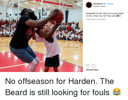Beard, Houston, and Texas: harden13 Follow  Houston, Texas  harden13 IG refs, Was this a clean block  or did Lil man foul me? Your call O  Load more comments  197,579 likes No offseason for Harden. The Beard is still looking for fouls 😂