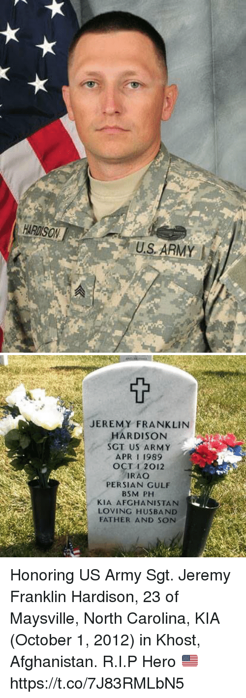 Memes, Army, and Afghanistan: HARDISON  U.S ARMY   JEREMY FRANKLIN  HARDISON  SGT US ARMY  APR 1 1989  OCT I 2012  IRAO  PERSIAN GULF  BSM PH  KIA AFGHANISTAN  LOVING HUSBAND  FATHER AND SON Honoring US Army Sgt. Jeremy Franklin Hardison, 23 of Maysville, North Carolina, KIA (October 1, 2012) in Khost, Afghanistan. R.I.P Hero 🇺🇸 https://t.co/7J83RMLbN5