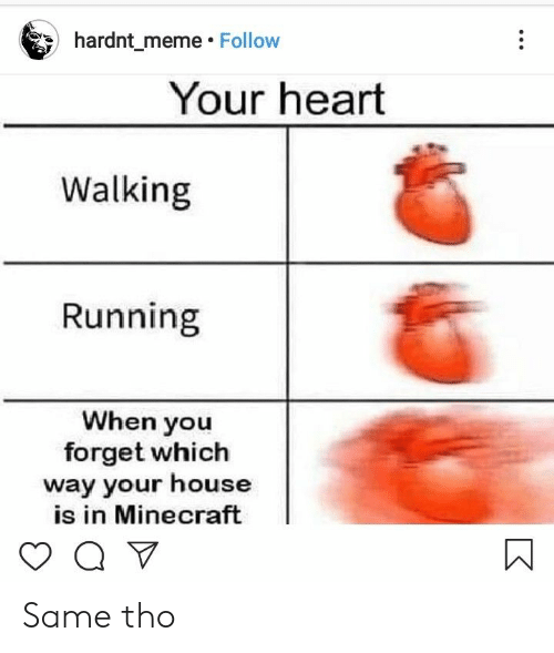 Q V: hardnt_meme Follow  Your heart  Walking  Running  When you  forget which  way your house  is in Minecraft  Q V Same tho