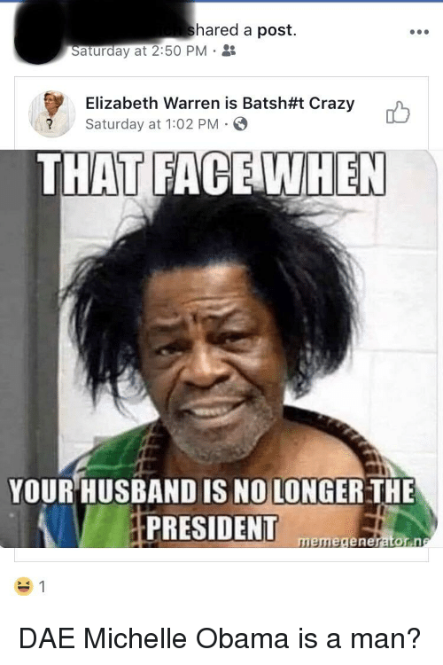 Crazy, Elizabeth Warren, and Michelle Obama: hared a post.  Saturday at2:50 PM .  Elizabeth Warren is Batsh#1 Crazy  Saturday at 1:02 PM  THAT FACEWHEN  YOUR HUSBAND IS NOLONGER THE  HPRESIDENT  memegenerator.n