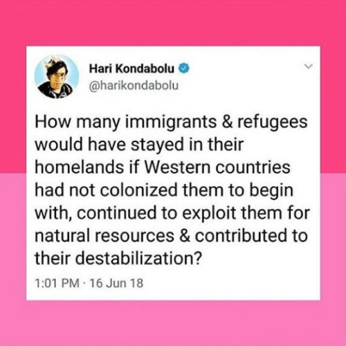 Western, How, and Them: Hari Kondabolu  @harikondabolu  How many immigrants & refugees  would have stayed in their  homelands if Western countries  had not colonized them to begin  with, continued to exploit them for  natural resources & contributed to  their destabilization?  1:01 PM 16 Jun 18
