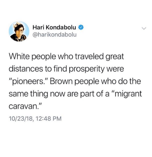 """caravan: Hari Kondabolu  @harikondabolu  White people who traveled great  distances to find prosperity were  """"pioneers."""" Brown people who do the  same thing now are part of a """"migrant  caravan.""""  10/23/18, 12:48 PM"""