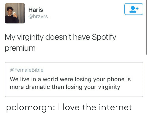 My Virginity: Haris  @hrzvrs  My virginity doesn't have Spotify  premium  @FemaleBible  We live in a world were losing your phone is  more dramatic then losing your virginity polomorgh: I love the internet