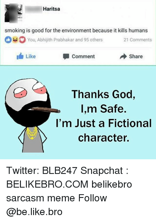 Be Like, God, and Meme: Haritsa  for the environment because itk  0You, Abhijith Prabhakar and 95 others 2 Comments  1 Like  Comment  → Share  Thanks God,  I,m Safe.  l'm Just a Fictional  character. Twitter: BLB247 Snapchat : BELIKEBRO.COM belikebro sarcasm meme Follow @be.like.bro