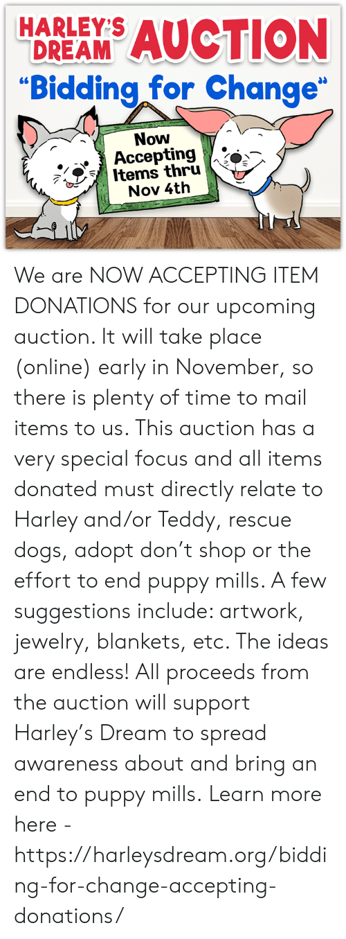 """Dogs, Memes, and Focus: HARLEY'S  AUCTION  DREAM  """"Bidding for Change""""  Now  Accepting  Items thru  Nov 4th We are NOW ACCEPTING ITEM DONATIONS for our upcoming auction. It will take place (online) early in November, so there is plenty of time to mail items to us. This auction has a very special focus and all items donated must directly relate to Harley and/or Teddy, rescue dogs, adopt don't shop or the effort to end puppy mills. A few suggestions include: artwork, jewelry, blankets, etc. The ideas are endless!  All proceeds from the auction will support Harley's Dream to spread awareness about and bring an end to puppy mills.  Learn more here - https://harleysdream.org/bidding-for-change-accepting-donations/"""