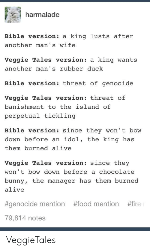 Bow Down: harmalade  Bible version: a king lusts after  another man's wife  Veggie Tales version: a king wants  another man's rubber duck  Bible version: threat of genocide  Veggie Tales version: threat of  banishment to the island of  perpetual tickling  Bible version: since they won't bow  down before an idol, the king has  them burned alive  Veggie Tales version: since they  won't bow down before a chocolate  bunny, the manager has them burned  alive  #genocide mention #food mention #fire  79,814 notes VeggieTales