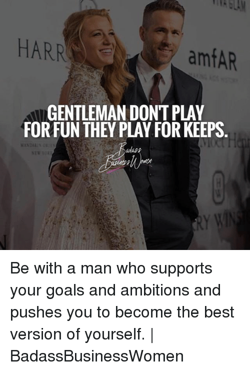 Goals, Memes, and Best: HARR  amfAR  GENTLEMAN DONT PLAY  FORFUN THEY PLAY FOR KEEPS  adass Be with a man who supports your goals and ambitions and pushes you to become the best version of yourself. | BadassBusinessWomen