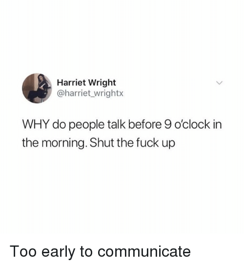 Dank, Fuck, and Shut the Fuck Up: Harriet Wright  @harriet wrightx  WHY do people talk before 9 o'clock in  the morning. Shut the fuck up Too early to communicate