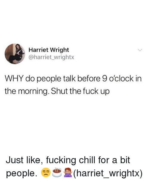 Chill, Fucking, and Memes: Harriet Wright  @harriet_wrightx  WHY do people talk before 9 o'clock in  the morning. Shut the fuck up Just like, fucking chill for a bit people. 😒☕️🙅🏽♀️(harriet_wrightx)