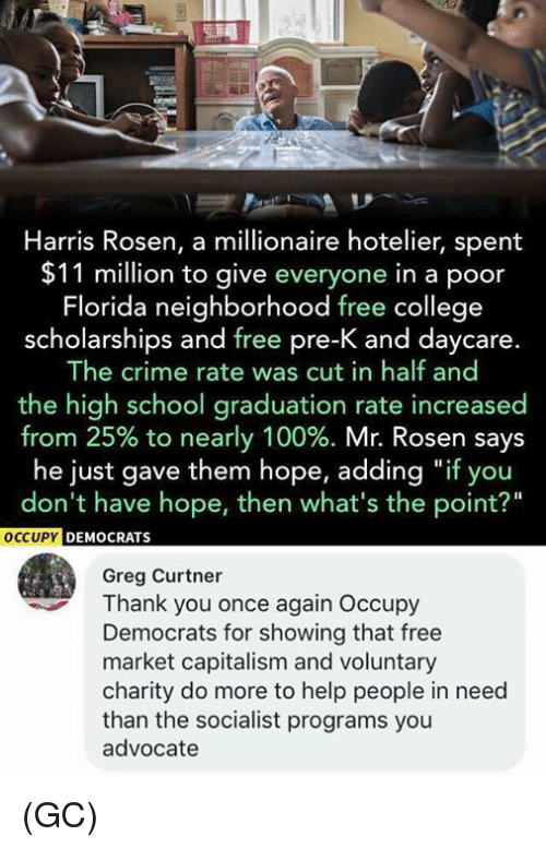 """Anaconda, College, and Crime: Harris Rosen, a millionaire hotelier, spent  $11 million to give everyone in a poor  Florida neighborhood free college  scholarships and free pre-K and daycare.  The crime rate was cut in half and  the high school graduation rate increased  from 25% to nearly 100%. Mr. Rosen says  he just gave them hope, adding """"if you  don't have hope, then what's the point?""""  OCCUPY  C  EMOCRATS  Greg Curtner  Thank you once again Occupy  Democrats for showing that free  market capitalism and voluntary  charity do more to help people in need  than the socialist programs you  advocate (GC)"""
