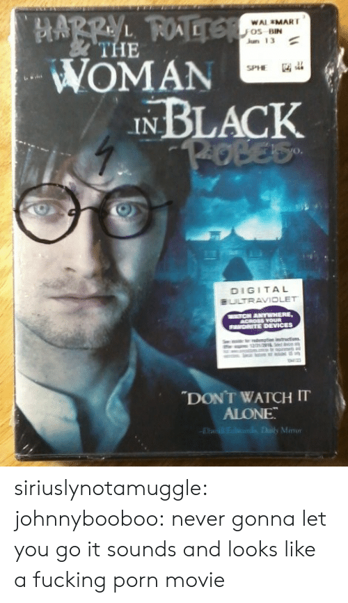"""Being Alone, Fucking, and Tumblr: HARRY FOTELE  WOMAN  IN BLACK  P-OBES  WAL MART  Os BIN  Jun 13  THE  SPHE  DIGITAL  BULTRAVIOLET  MATCH ANYWHERE,  ACROSS YOUR  FAVORITE DEVICES  demp instrections  me am o  w  """"DONT WATCH IT  ALONE  E  d Daily Mmo siriuslynotamuggle:  johnnybooboo:  never gonna let you go  it sounds and looks like a fucking porn movie"""