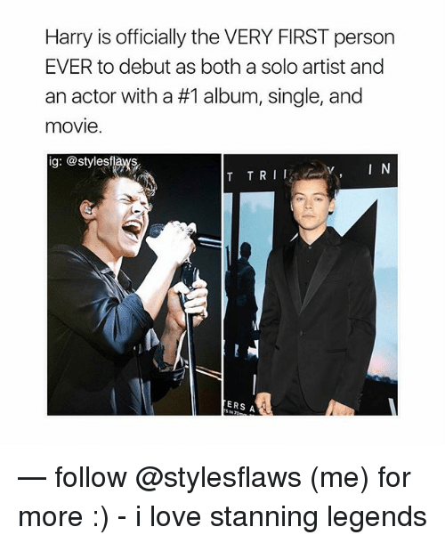 Love, Memes, and Movie: Harry is officially the VERY FIRST person  EVER to debut as both a solo artist and  an actor with a #1 album, single, and  movie  ig: @stylesflas  ERS A — follow @stylesflaws (me) for more :) - i love stanning legends
