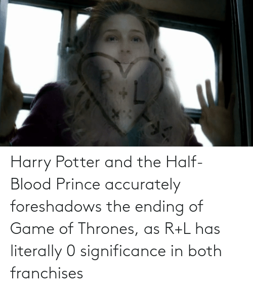 thrones: Harry Potter and the Half-Blood Prince accurately foreshadows the ending of Game of Thrones, as R+L has literally 0 significance in both franchises