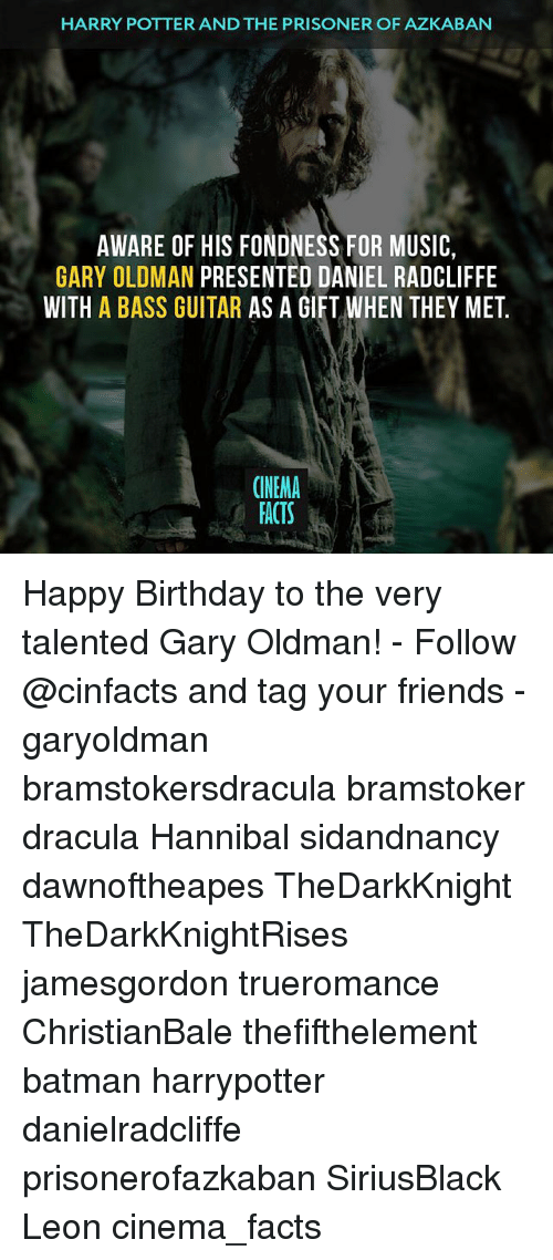 Memes, 🤖, and Potter: HARRY POTTER AND THE PRISONER OF AZKABAN  AWARE OF HIS FONDNESS FOR MUSIC  GARY OLDMAN  PRESENTED DANIEL RADCLIFFE  WITH  A BASS GUITAR  AS A GIFT WHEN THEY MET  CINEMA  FACTS Happy Birthday to the very talented Gary Oldman! - Follow @cinfacts and tag your friends - garyoldman bramstokersdracula bramstoker dracula Hannibal sidandnancy dawnoftheapes TheDarkKnight TheDarkKnightRises jamesgordon trueromance ChristianBale thefifthelement batman harrypotter danielradcliffe prisonerofazkaban SiriusBlack Leon cinema_facts