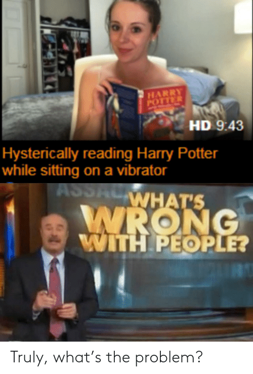 potter: HARRY  POTTER  HD 9:43  Hysterically reading Harry Potter  while sitting on a vibrator  ASSALWHAT'S  WRONG  WITH PEOPLE? Truly, what's the problem?