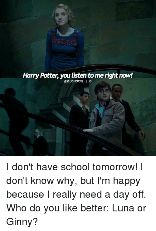 ginny's: Harry Potter, you listen tome right now!  @SLUGHORNS  II IG I don't have school tomorrow! I don't know why, but I'm happy because I really need a day off. Who do you like better: Luna or Ginny?