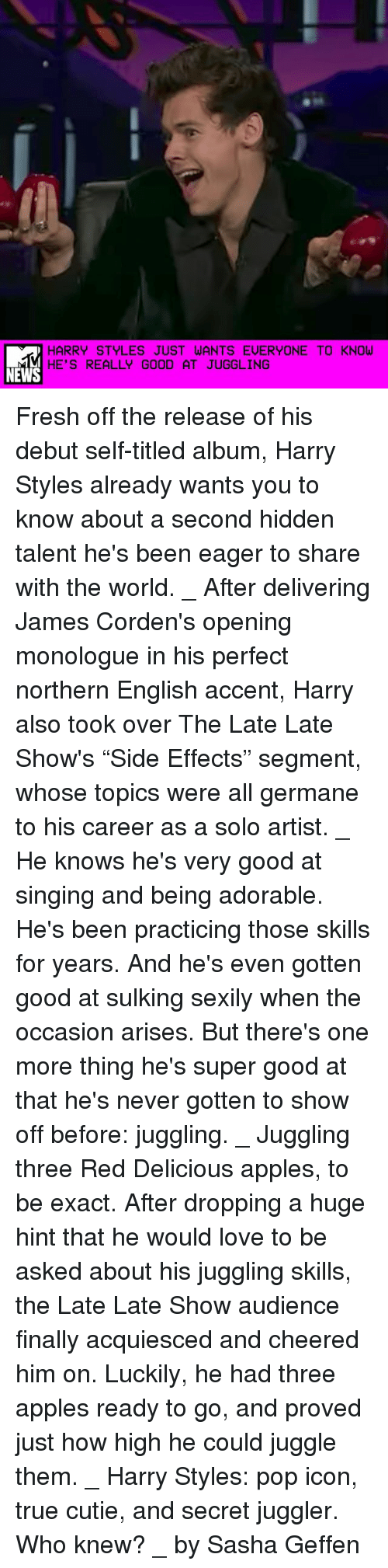 """germane: HARRY STYLES JUST WANTS EUERYONE TO KNOW  HE'S REALLY GOOD AT JUGGLING  NEWS Fresh off the release of his debut self-titled album, Harry Styles already wants you to know about a second hidden talent he's been eager to share with the world. _ After delivering James Corden's opening monologue in his perfect northern English accent, Harry also took over The Late Late Show's """"Side Effects"""" segment, whose topics were all germane to his career as a solo artist. _ He knows he's very good at singing and being adorable. He's been practicing those skills for years. And he's even gotten good at sulking sexily when the occasion arises. But there's one more thing he's super good at that he's never gotten to show off before: juggling. _ Juggling three Red Delicious apples, to be exact. After dropping a huge hint that he would love to be asked about his juggling skills, the Late Late Show audience finally acquiesced and cheered him on. Luckily, he had three apples ready to go, and proved just how high he could juggle them. _ Harry Styles: pop icon, true cutie, and secret juggler. Who knew? _ by Sasha Geffen"""