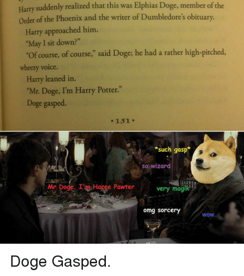 "obituary: Harry suddenly realized that this was Elphias Doge, member of the  Order of the Phoenix and the writer of Dumbledore's obituary.  Harry approached him.  ""May I sit down?""  Of course, of course,"" said Doge; he had a rather high-pitched,  wheezy voice.  Harry leaned in.  ""Mr. Doge, I'm Harry Potter.""  Doge gasped.  - 151  such gasp  so wizard  Mr Doge. IHagee Pawter  very magik  omg sorcery  wow <p>Doge Gasped.</p>"
