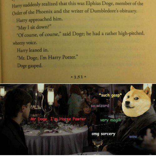 """sudden realization: Harry suddenly realized that this was Elphias Doge, member of the  order of the Phoenix and the writer of Dumbledore's obituary.  Harry approached him.  """"May I sit down?""""  """"of course, of course  said Doge; he had a rather high-pitched,  wheezy voice.  Harry leaned in  """"Mr. Doge, I'm Harry Potter.""""  Doge gasped.  151  such gasp  so wizard  Mr Dode, I Habee Pawter  very  magi  omg sorcery  WOW"""