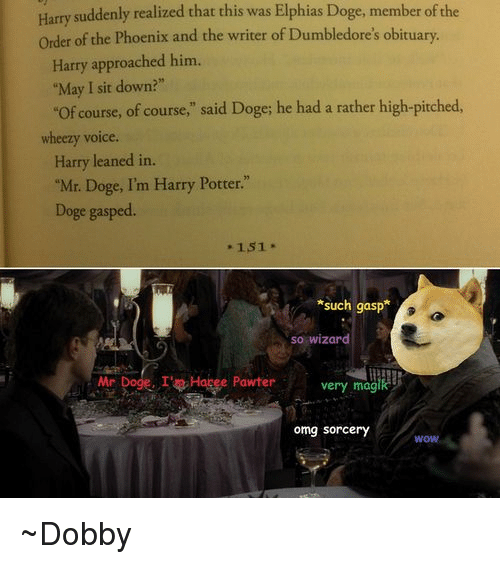 "obituary: Harry suddenly realized that this was Elphias Doge, member ofthe  order of the Phoenix and the writer of Dumbledore's obituary.  Harry approached him.  ""May I sit down?""  ""of course, of course,"" said Doge; he had a rather high-pitched  wheezy voice  Harry leaned in.  ""Mr. Doge, I'm Harry Potter.""  Doge gasped.  151  *such gasp  so wizard  Mr  Dogg. I't Hapee Pawter very magik  omg Sorcery  WOW ~Dobby"