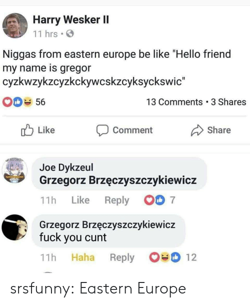 """Cunt: Harry Wesker II  11 hrs  go  Niggas from eastern europe be like """"Hello friend  my name is gregor  cyzkwzykzcyzkckywcskzcyksyckswic""""  13 Comments 3 Shares  56  Like  Share  Comment  Joe Dykzeul  Grzegorz Brzęczyszczykiewicz  7  Reply  Like  11h  Grzegorz Brzęczyszczykiewicz  fuck you cunt  12  Haha  11h  Reply srsfunny:  Eastern Europe"""
