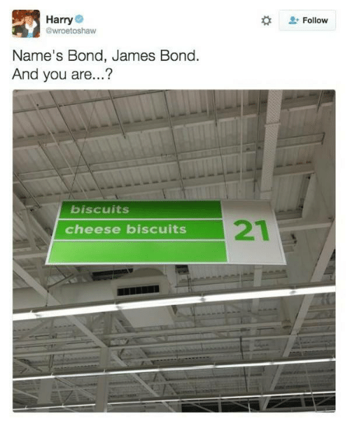 bond james bond: Harry  @wroetoshaw  Follow  Name's Bond, James Bond.  And you are...?  biscuits  cheese biscuits