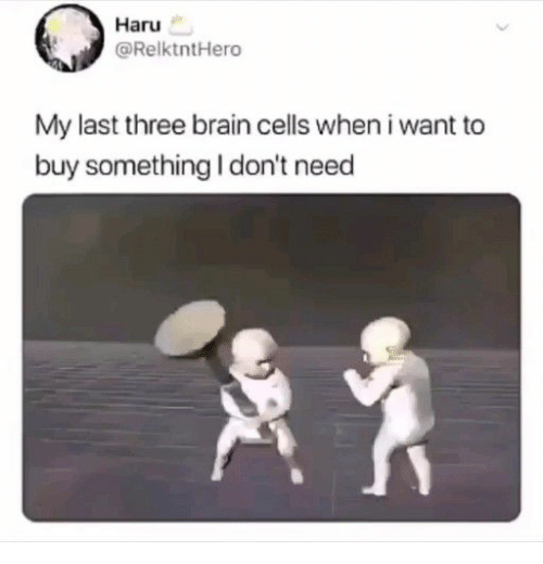 cells: Haru  @RelktntHero  My last three brain cells when i want to  buy something I don't need