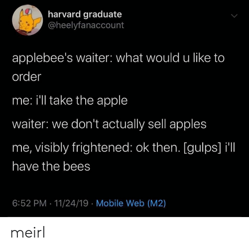 Waiter: harvard graduate  @heelyfanaccount  applebee's waiter: what would u like to  order  me: i'll take the apple  waiter: we don't actually sell apples  me, visibly frightened: ok then. [gulps] il  have the bees  6:52 PM 11/24/19 Mobile Web (M2) meirl