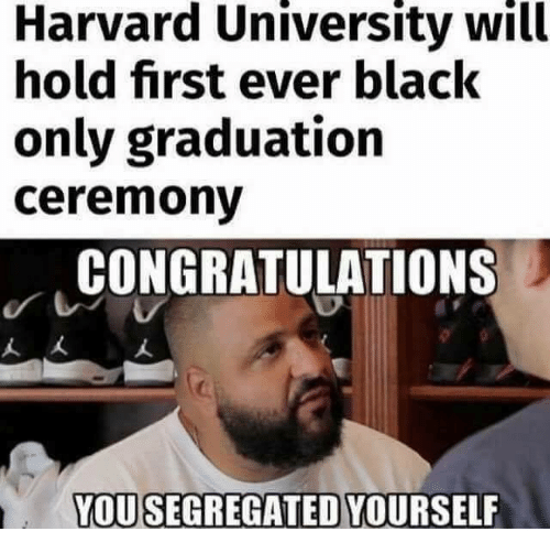 Memes, Harvard University, and Black: Harvard University will  hold first ever black  only graduation  ceremony  CONGRATULATIONS  人大  YOUSEGREGATED YOURSELF